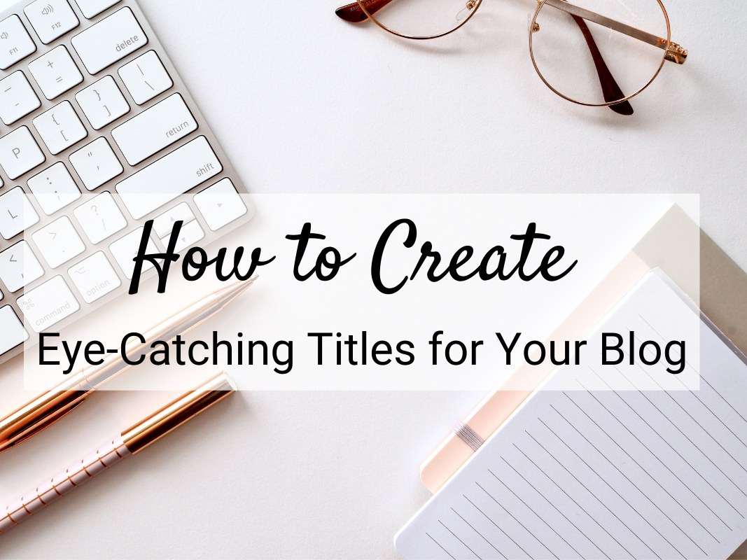 How to Create Eye-Catching Titles for Your Blog. The title of your blog post can make or break the visibility of your content